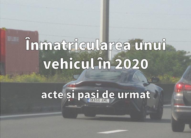 Inmatricularea unui vehicul in 2020: acte si pasi de urmat