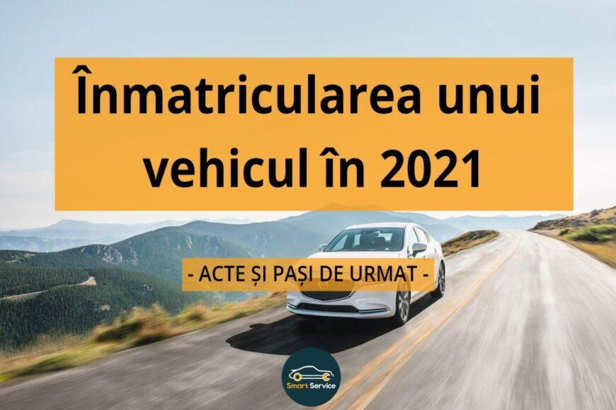 Inmatricularea unui vehicul in 2021: acte si pasi de urmat